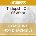 OUT OF AFRICA                             cd musicale di TRICLOPS!