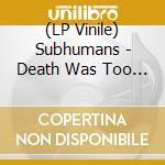 (LP VINILE) Death was too kind lp vinile di SUBHUMANS