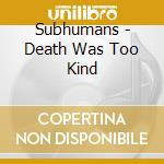 DEATH WAS TOO KIND                        cd musicale di SUBHUMANS