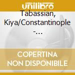 Tabassian, Kiya/Constantinople - Constantinople cd musicale