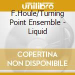 F.Houle/Turning Point Ensemble - Liquid cd musicale
