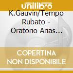 K.Gauvin/Tempo Rubato - Oratorio Arias And Dramatic Scenes cd musicale