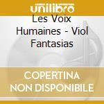 Les Voix Humaines - Viol Fantasias cd musicale