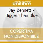 BIGGER THEN BLUE cd musicale di BENNET JAY