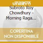 Subroto Roy Chowdhury - Morning Raga Ahir Bhairav cd musicale di Subroto roy chowdhur