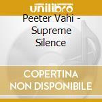 Supreme silence - cd musicale di Vahi Peeter