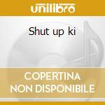 Shut up ki cd musicale