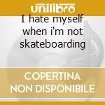 I hate myself when i'm not skateboarding cd musicale di Brigade Bones