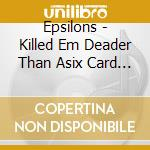 KILLED EM DEADER THAN ASIX CARD PO KER H  cd musicale di EPSILONS