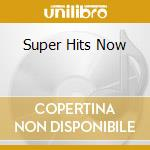 SUPER HITS NOW cd musicale di ARTISTI VARI