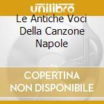 LE ANTICHE VOCI DELLA CANZONE NAPOLE cd musicale di AA.VV.vol.1