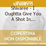 I OUGHTTA GIVE YOU A SHOT IN THE HEA cd musicale di SHIVAREE