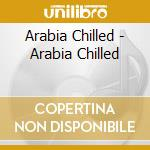 Arabia Chilled - Arabia Chilled cd musicale di N.atlas/j.botros/o.khairat & o