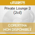 PRIVATE LOUNGE 3 (2CD) cd musicale di ARTISTI VARI
