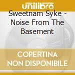 Sweetnam Syke - Noise From The Basement cd musicale di SWEETNAM SKYE