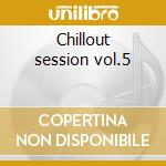 Chillout session vol.5 cd musicale di Artisti Vari