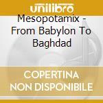 Mesopotamix - From Babylon To Baghdad cd musicale di Artisti Vari