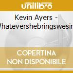 Kevin Ayers - Whatevershebringswesing cd musicale di AYERS KEVIN