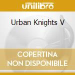 URBAN KNIGHTS V cd musicale di URBAN KNIGHTS