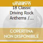 Various - 18 Classic Driving Rock Anthems cd musicale