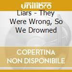 Liars - They Were Wrong, So We Drowned cd musicale di LIARS