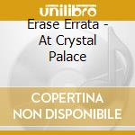 Erase Errata - At Crystal Palace cd musicale di ERASE ERRATA