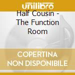 Half Cousin - The Function Room cd musicale di Cousin Half