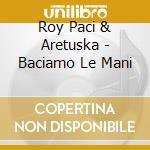 BACIAMO LE MANI cd musicale di ROY PACI & ARETUSKA