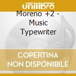 Moreno +2 - Music Typewriter cd musicale di VELOSO MORENO (+2)