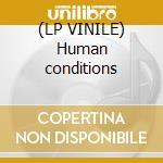 (LP VINILE) Human conditions lp vinile
