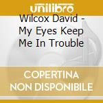 My eyes keep me in trouble cd musicale di David Wilcox
