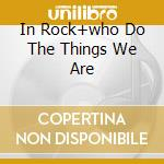 IN ROCK+WHO DO THE THINGS WE ARE cd musicale di DEEP PURPLE