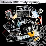 LIVE!THIRTY DAYS AGO cd musicale di PHOENIX