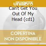 CAN'T GET YOU OUT OF MY HEAD (CD1) cd musicale di MINOGUE KYLIE