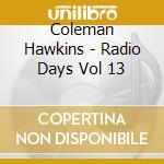 Coleman Hawkins - Radio Days Vol 13 cd musicale di Coleman Hawkins