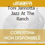 Toni Jannotta - Jazz At The Ranch cd musicale di Jannotta Toni
