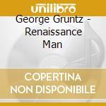 Gruntz George - Renaissance Man cd musicale di Grunz George
