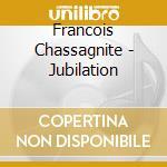 Francois Chassagnite - Jubilation cd musicale di Chassagnite Francois