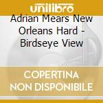 Adrian Mears New Orleans Hard - Birdseye View cd musicale di ADRIAN MEARS NEW ORL