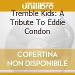 Tremble Kids - A Tribute To Eddie Condon cd musicale di Kids Tremble