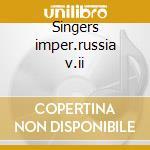 Singers imper.russia v.ii cd musicale di Artisti Vari