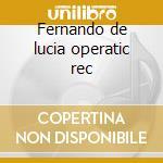 Fernando de lucia operatic rec cd musicale di Artisti Vari