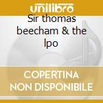 Sir thomas beecham & the lpo cd musicale di Artisti Vari