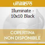 10X10 BLACK                               cd musicale di ILLUMINATE