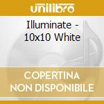 10X10 WHITE                               cd musicale di ILLUMINATE