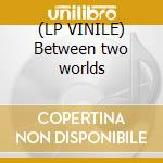 (LP VINILE) Between two worlds lp vinile