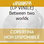 (LP VINILE) Between two worlds lp vinile