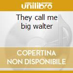 They call me big walter cd musicale di Horton walter shakey