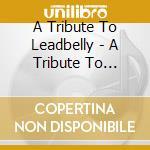 Tribute to leadbelly, a cd musicale di Artisti Vari