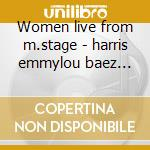 Women live from m.stage - harris emmylou baez joan cd musicale di E.harris/indigo g./j.baez & o.